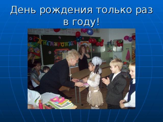День рождения только раз в году!