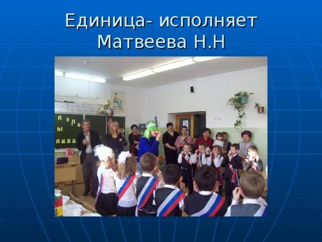 Единица- исполняет Матвеева Н. Н