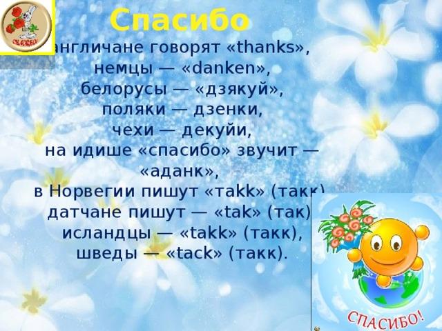 Спасибо  англичане говорят «thanks»,  немцы — «danken»,  белорусы — «дзякуй»,  поляки — дзенки,  чехи — декуйи,  на идише «спасибо» звучит — «аданк»,  в Норвегии пишут «тakk» (такк),  датчане пишут — «tak» (так),  исландцы — «takk» (такк),  шведы — «tack» (такк).