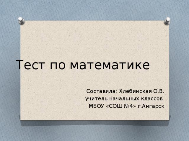 Тест по математике Составила: Хлебинская О.В. учитель начальных классов МБОУ «СОШ №4» г.Ангарск