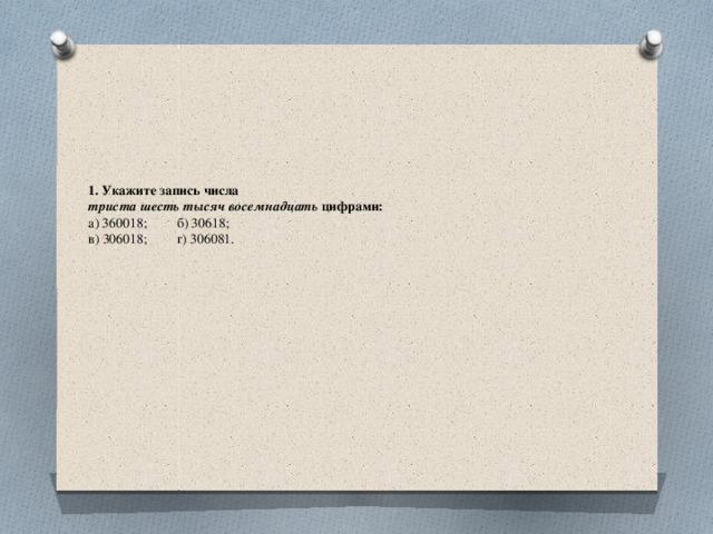 1. Укажите запись числа  триста шесть тысяч восемнадцать цифрами:  а) 360018;  б) 30618;  в) 306018;  г) 306081.