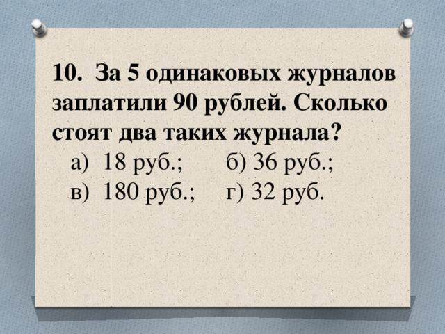 10. За 5 одинаковых журналов заплатили 90 рублей. Сколько стоят два таких журнала?  а) 18 руб.; б) 36 руб.;  в) 180 руб.; г) 32 руб.