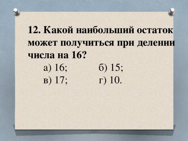 12. Какой наибольший остаток может получиться при делении числа на 16?  а) 16; б) 15;  в) 17; г) 10.