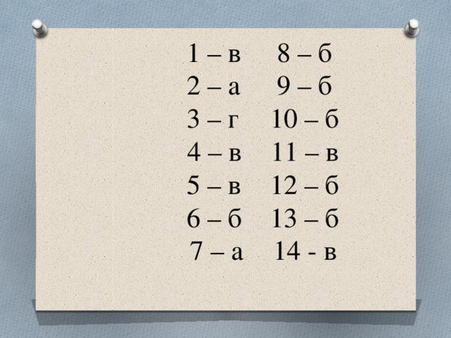 1 – в   8 – б  2 – а   9 – б  3 – г   10 – б  4 – в   11 – в  5 – в   12 – б  6 – б   13 – б  7 – а   14 - в