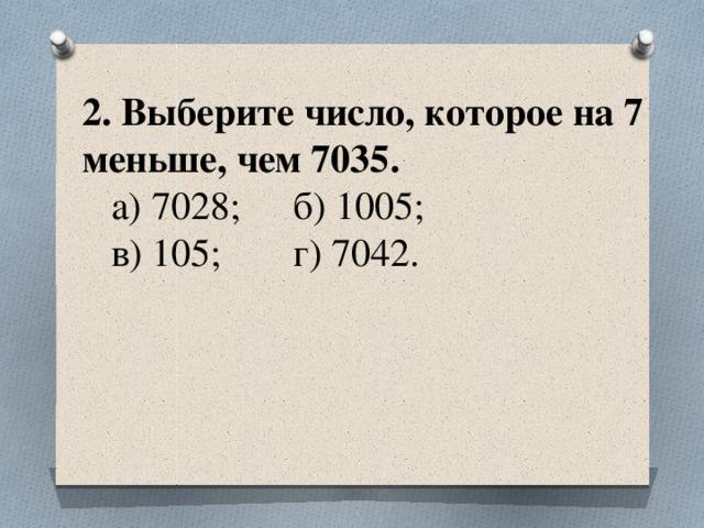 2. Выберите число, которое на 7 меньше, чем 7035.  а) 7028;  б) 1005;  в) 105;  г) 7042.