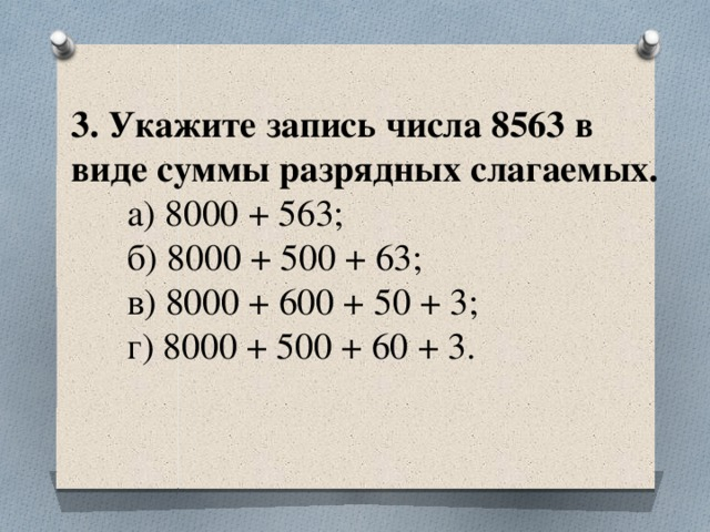 3. Укажите запись числа 8563 в виде суммы разрядных слагаемых.  а) 8000 + 563;  б) 8000 + 500 + 63;  в) 8000 + 600 + 50 + 3;  г) 8000 + 500 + 60 + 3.