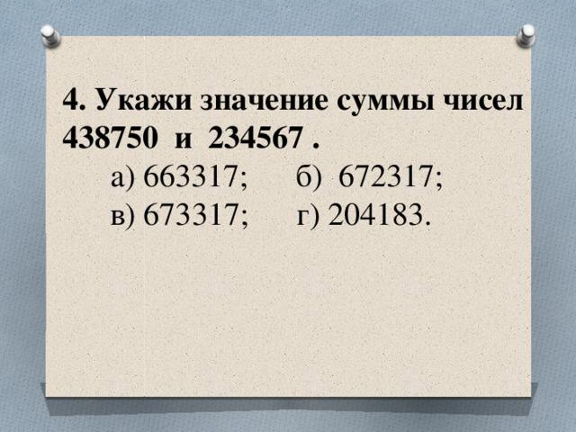 4. Укажи значение суммы чисел 438750 и 234567 .  а) 663317; б) 672317;  в) 673317; г) 204183.