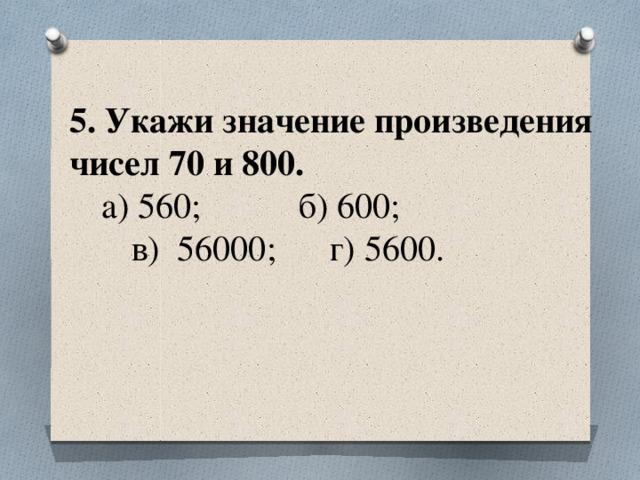 5. Укажи значение произведения чисел 70 и 800.   а) 560; б) 600;  в) 56000; г) 5600.