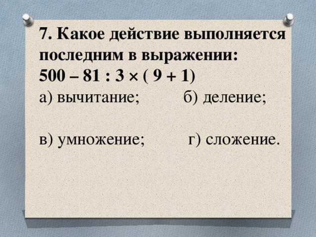7. Какое действие выполняется последним в выражении:  500 – 81 : 3 × ( 9 + 1)  а) вычитание; б) деление;  в) умножение; г) сложение.