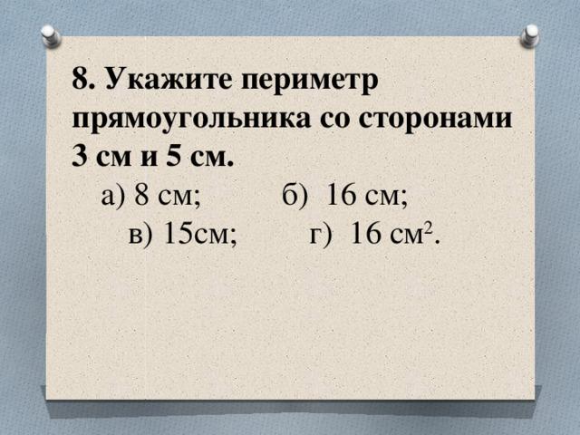 8. Укажите периметр прямоугольника со сторонами  3 см и 5 см.   а) 8 см; б) 16 см;  в) 15см; г) 16 см 2 .