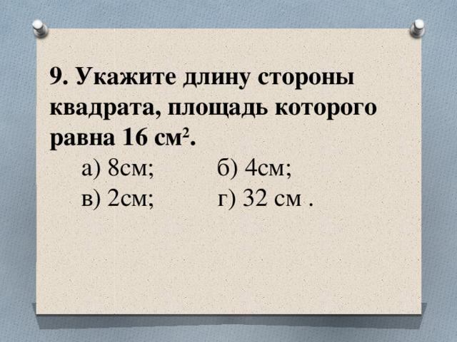 9. Укажите длину стороны квадрата, площадь которого равна 16 см 2 .  а) 8см; б) 4см;  в) 2см; г) 32 см .
