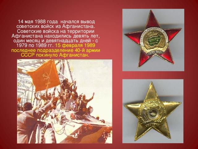 14 мая 1988 года начался вывод советских войск из Афганистана. Советские войска на территории Афганистана находились девять лет, один месяц и девятнадцать дней - с 1979 по 1989 гг. 15 февраля 1989 последнее подразделение 40-й армии СССР покинуло Афганистан.