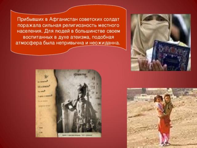Прибывших в Афганистан советских солдат поражала сильная религиозность местного населения. Для людей в большинстве своем воспитанных в духе атеизма, подобная атмосфера была непривычна и неожиданна.