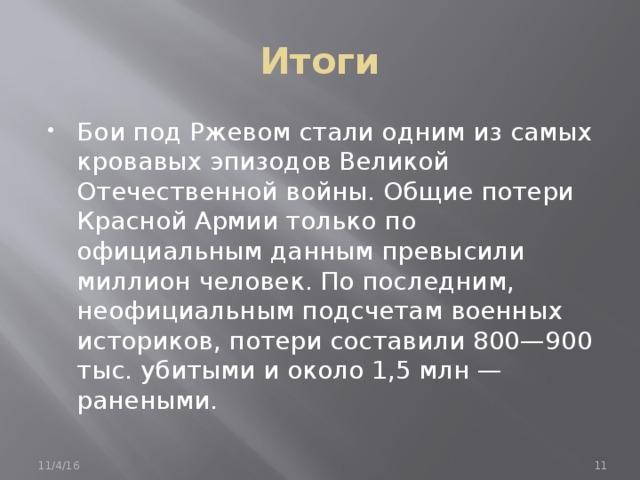Итоги Бои под Ржевом стали одним из самых кровавых эпизодов Великой Отечественной войны. Общие потери Красной Армии только по официальным данным превысили миллион человек. По последним, неофициальным подсчетам военных историков, потери составили 800—900 тыс. убитыми и около 1,5 млн — ранеными. 11/4/16