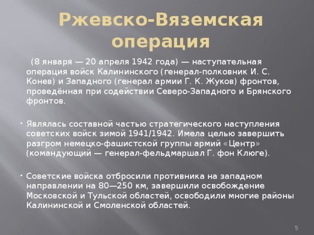 Ржевско-Вяземская операция  (8 января — 20 апреля 1942 года) — наступательная операция войск Калининского (генерал-полковник И. С. Конев) и Западного (генерал армии Г. К. Жуков) фронтов, проведённая при содействии Северо-Западного и Брянского фронтов. Являлась составной частью стратегического наступления советских войск зимой 1941/1942. Имела целью завершить разгром немецко-фашистской группы армий «Центр» (командующий — генерал-фельдмаршал Г. фон Клюге). Советские войска отбросили противника на западном направлении на 80—250 км, завершили освобождение Московской и Тульской областей, освободили многие районы Калининской и Смоленской областей.