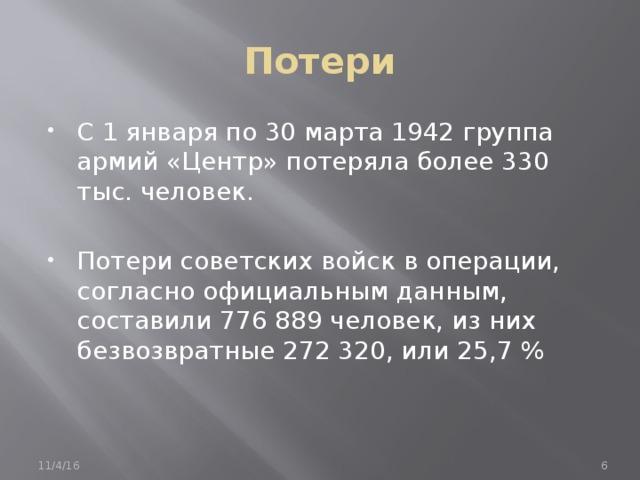Потери С 1 января по 30 марта 1942 группа армий «Центр» потеряла более 330 тыс. человек. Потери советских войск в операции, согласно официальным данным, составили 776 889 человек, из них безвозвратные 272 320, или 25,7 % 11/4/16