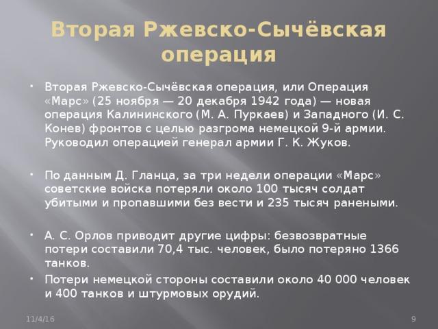 Вторая Ржевско-Сычёвская операция Вторая Ржевско-Сычёвская операция, или Операция «Марс» (25 ноября — 20 декабря 1942 года) — новая операция Калининского (М. А. Пуркаев) и Западного (И. С. Конев) фронтов с целью разгрома немецкой 9-й армии. Руководил операцией генерал армии Г. К. Жуков.  По данным Д. Гланца, за три недели операции «Марс» советские войска потеряли около 100 тысяч солдат убитыми и пропавшими без вести и 235 тысяч ранеными.  А. С. Орлов приводит другие цифры: безвозвратные потери составили 70,4 тыс. человек, было потеряно 1366 танков. Потери немецкой стороны составили около 40 000 человек и 400 танков и штурмовых орудий. 11/4/16