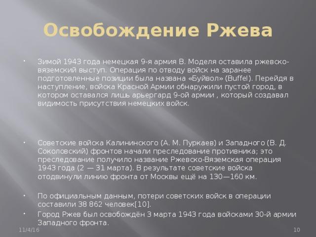 Освобождение Ржева Зимой 1943 года немецкая 9-я армия В. Моделя оставила ржевско-вяземский выступ. Операция по отводу войск на заранее подготовленные позиции была названа «Буйвол» (Buffel). Перейдя в наступление, войска Красной Армии обнаружили пустой город, в котором оставался лишь арьергард 9-ой армии , который создавал видимость присутствия немецких войск.   Советские войска Калининского (А. М. Пуркаев) и Западного (В. Д. Соколовский) фронтов начали преследование противника; это преследование получило название Ржевско-Вяземская операция 1943 года (2 — 31 марта). В результате советские войска отодвинули линию фронта от Москвы ещё на 130—160 км. По официальным данным, потери советских войск в операции составили 38 862 человек[10]. Город Ржев был освобождён 3 марта 1943 года войсками 30-й армии Западного фронта. 11/4/16