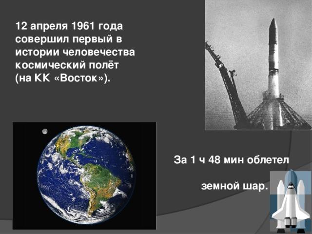 12 апреля 1961 года совершил первый в истории человечества космический полёт (на КК «Восток»). За 1 ч 48 мин облетел  земной шар.