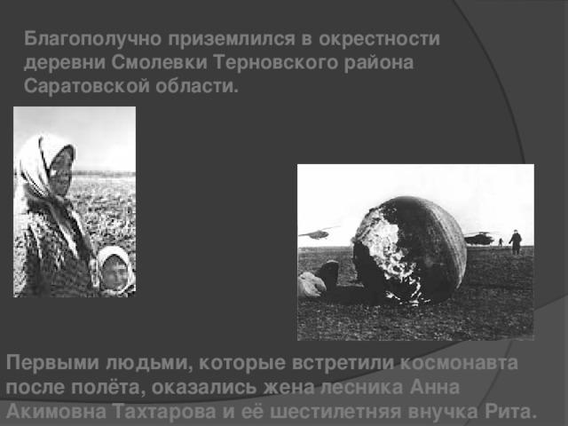 Благополучно приземлился в окрестности деревни Смолевки Терновского района Саратовской области. Первыми людьми, которые встретили космонавта после полёта, оказались жена лесника Анна Акимовна Тахтарова и её шестилетняя внучка Рита.