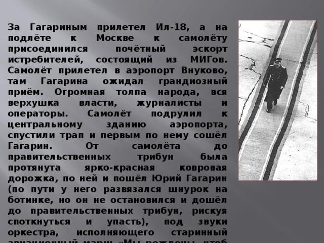 За Гагариным прилетел Ил-18, а на подлёте к Москве к самолёту присоединился почётный эскорт истребителей, состоящий из МИГов. Самолёт прилетел в аэропорт Внуково, там Гагарина ожидал грандиозный приём. Огромная толпа народа, вся верхушка власти, журналисты и операторы. Самолёт подрулил к центральному зданию аэропорта, спустили трап и первым по нему сошёл Гагарин. От самолёта до правительственных трибун была протянута ярко-красная ковровая дорожка, по ней и пошёл Юрий Гагарин (по пути у него развязался шнурок на ботинке, но он не остановился и дошёл до правительственных трибун, рискуя споткнуться и упасть), под звуки оркестра, исполняющего старинный авиационный марш «Мы рождены, чтоб сказку сделать былью.»