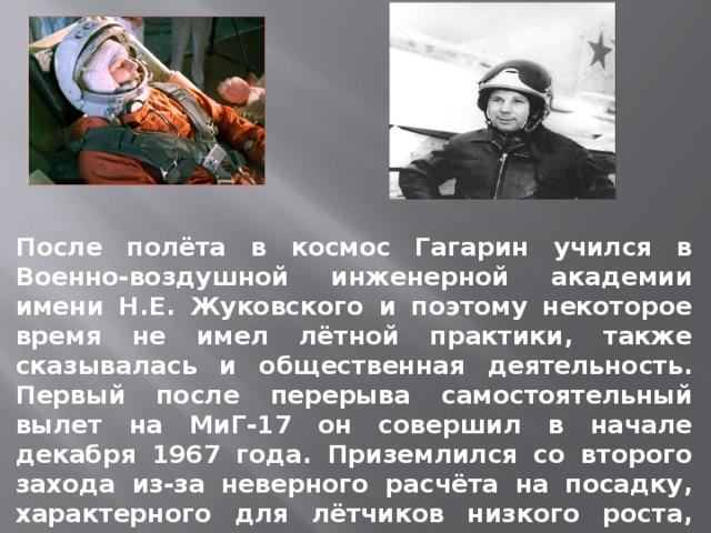 После полёта в космос Гагарин учился в Военно-воздушной инженерной академии имени Н.Е. Жуковского и поэтому некоторое время не имел лётной практики, также сказывалась и общественная деятельность. Первый после перерыва самостоятельный вылет на МиГ-17 он совершил в начале декабря 1967 года. Приземлился со второго захода из-за неверного расчёта на посадку, характерного для лётчиков низкого роста, имевших перерыв в полётах.