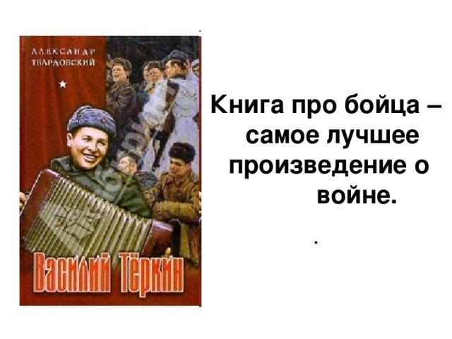Книга про бойца –  самое лучшее  произведение о  войне. .