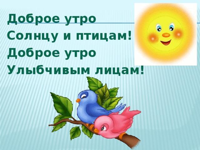 Доброе утро Солнцу и птицам! Доброе утро Улыбчивым лицам!