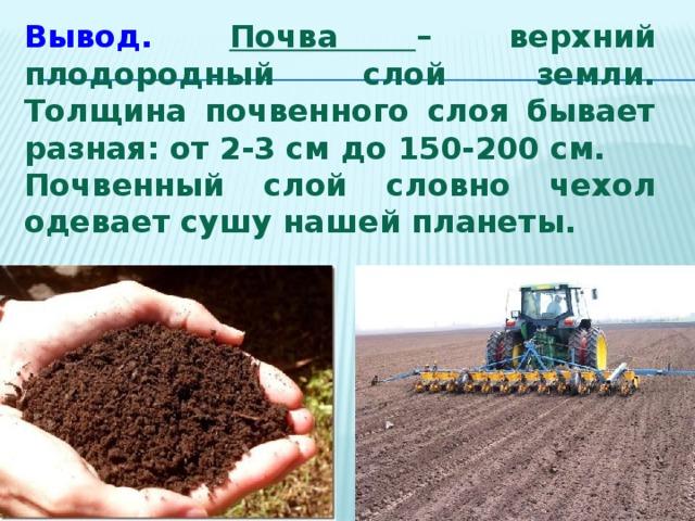 Вывод.  Почва – верхний плодородный слой земли. Толщина почвенного слоя бывает разная: от 2-3 см до 150-200 см. Почвенный слой словно чехол одевает сушу нашей планеты.