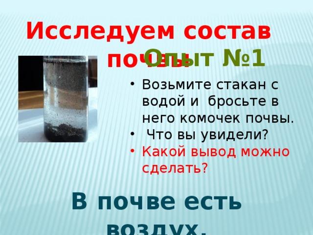 Исследуем состав почвы Опыт №1 Возьмите стакан с водой и бросьте в него комочек почвы.  Что вы увидели? Какой вывод можно сделать? В почве есть воздух.