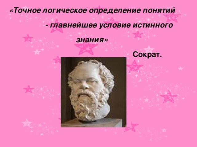 «Точное логическое определение понятий  - главнейшее условие истинного знания»  Сократ.