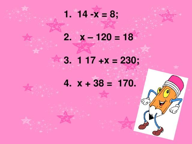 1. 14 -х = 8;   2.  х – 120 = 18   3. 1 17 +х = 230;   4. х + 38 = 170.