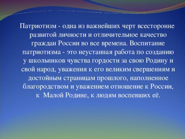 Патриотизм - одна из важнейших черт всесторонне развитой личности и отличительное качество граждан России во все времена. Воспитание патриотизма - это неустанная работа по созданию у школьников чувства гордости за свою Родину и свой народ, уважения к его великим свершениям и достойным страницам прошлого, наполненное благородством и уважением отношение к России, к Малой Родине, к людям воспевших её.