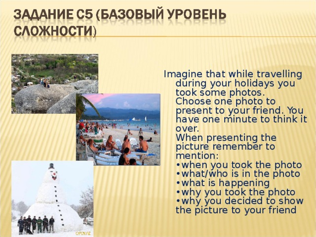 Imagine that while travelling duringyour holidays you took some photos.  Choose one photo to present to your friend. You have one minute to think it over.  When presenting the picture remember to mention:  •when you took the photo  •what/who is in the photo  •what is happening  •why you took the photo  •why you decided to show the picture to your friend