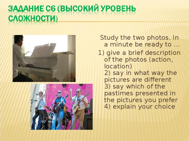 Study the two photos. In a minute be ready to … 1) give a brief description of the photos (action, location)  2) say in what way the pictures are different  3) say which of the pastimes presented in the pictures you prefer  4) explain your choice