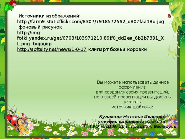 Источники изображений: http://farm9.staticflickr.com/8307/7918572562_d807faa18d.jpg фоновый рисунок http://img-fotki.yandex.ru/get/6703/103971210.89f/0_dd2ea_6b2b7391_XL.png бордюр http://softsity.net/news/1-0-17 клипарт божьи коровки Вы можете использовать данное оформление для создания своих презентаций, но в своей презентации вы должны указать источник шаблона: Кулакова Наталья Ивановна учитель начальных классов ГУО «СШ № 26 г. Гродно», Беларусь