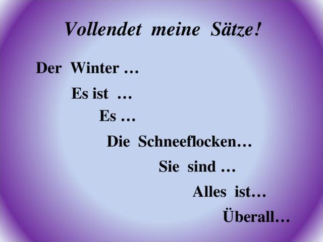 Vollendet meine Sätze! Der Winter … Es ist … Es … Die Schneeflocken…  Sie sind … Alles ist… Überall…
