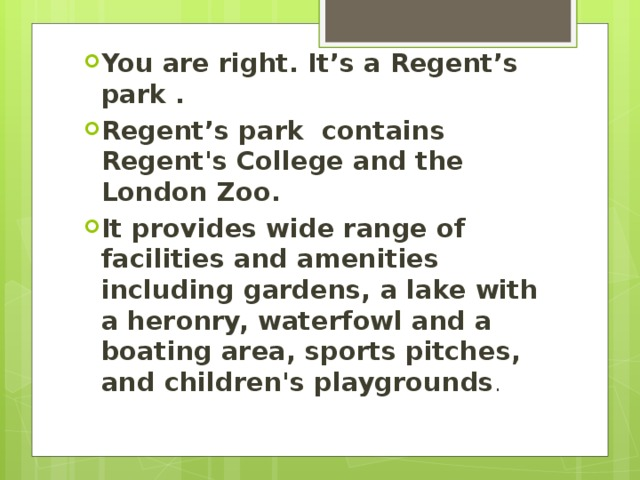 You are right. It's a Regent's park . Regent's park contains Regent's College and the London Zoo. It provides wide range of facilities and amenities including gardens, a lake with a heronry, waterfowl and a boating area, sports pitches, and children's playgrounds .