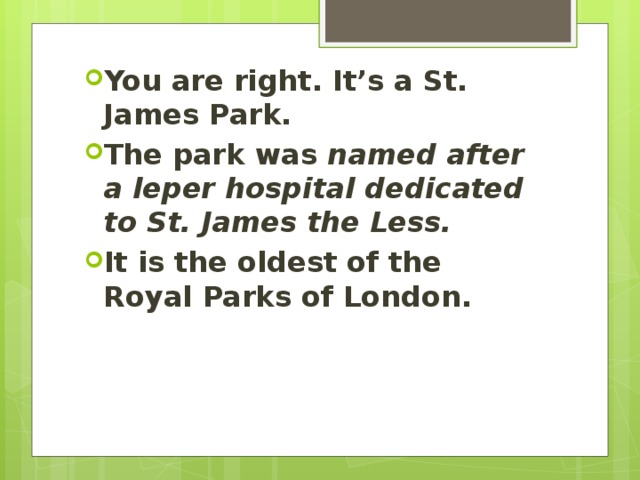 You are right. It's a St. James Park. The park was named after a leper hospital dedicated to St. James the Less.  It is the oldest of the Royal Parks of London.