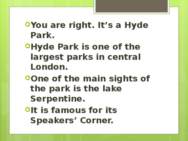 You are right. It's a Hyde Park. Hyde Park is one of the largest parks in central London. One of the main sights of the park is the lake Serpentine. It is famous for its Speakers' Corner.