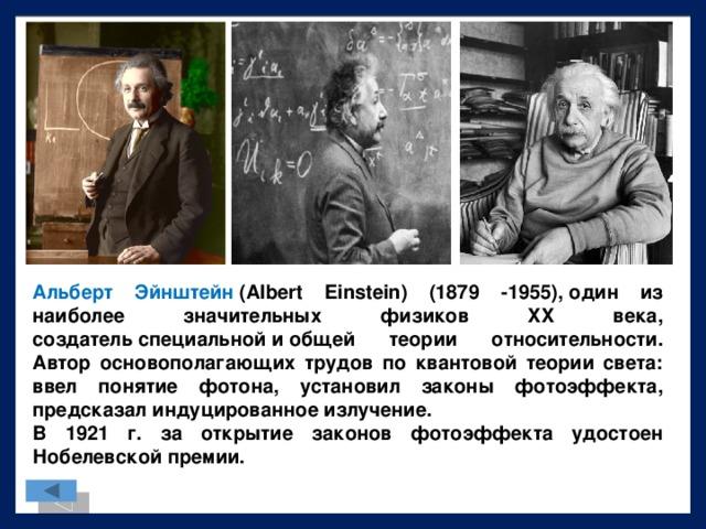 Альберт Эйнштейн  (Albert Einstein) (1879 -1955),один из наиболее значительных физиков XX века, создательспециальнойиобщей теории относительности. Автор основополагающих трудов по квантовой теории света: ввел понятие фотона, установил законы фотоэффекта, предсказал индуцированное излучение. В 1921 г. за открытие законов фотоэффекта удостоен Нобелевской премии.