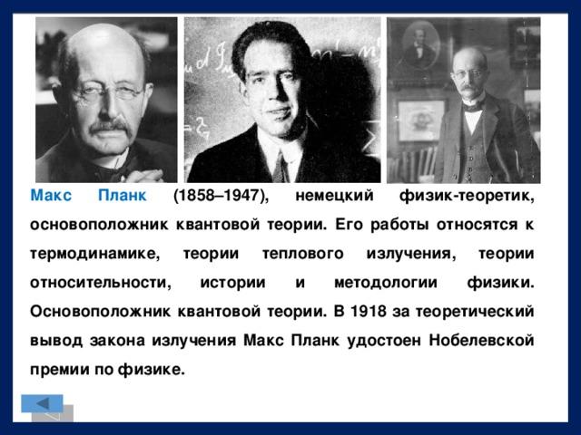Макс Планк (1858–1947), немецкий физик-теоретик, основоположник квантовой теории. Его работы относятся к термодинамике, теории теплового излучения, теории относительности, истории и методологии физики. Основоположник квантовой теории. В 1918 за теоретический вывод закона излучения Макс Планк удостоен Нобелевской премии по физике.
