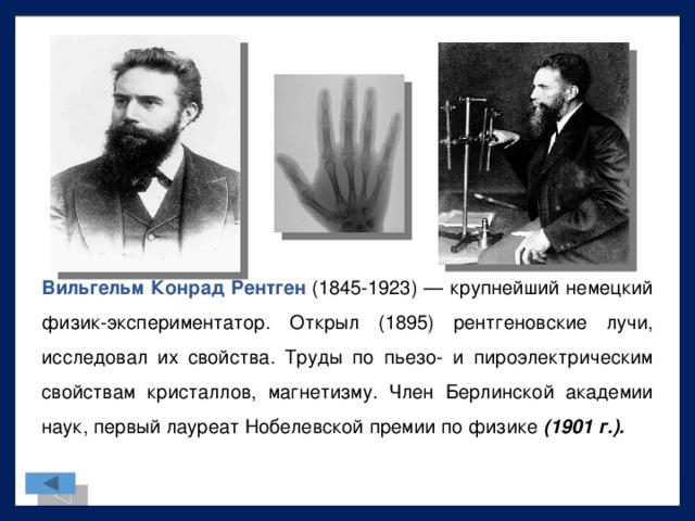 Вильгельм Конрад Рентген (1845-1923) — крупнейший немецкий физик-экспериментатор. Открыл (1895) рентгеновские лучи, исследовал их свойства. Труды по пьезо- и пироэлектрическим свойствам кристаллов, магнетизму. Член Берлинской академии наук, первый лауреатНобелевской премии по физике (1901 г.).