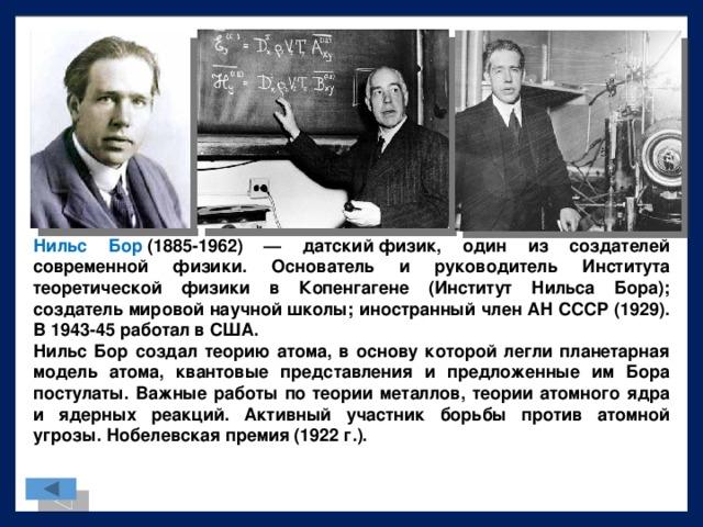 Нильс Бор (1885-1962) — датскийфизик, один из создателей современной физики. Основатель и руководитель Института теоретической физики в Копенгагене (Институт Нильса Бора); создатель мировой научнойшколы; иностранный член АН СССР (1929). В 1943-45 работал в США. Нильс Бор создал теорию атома, в основу которой легли планетарная модель атома, квантовые представления и предложенные им Бора постулаты. Важные работы по теории металлов, теории атомного ядра и ядерных реакций. Активный участник борьбы против атомной угрозы.Нобелевская премия(1922 г.).
