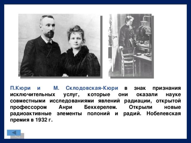 П.Кюри и М. Склодовская-Кюри в знак признания исключительных услуг, которые они оказали науке совместными исследованиями явлений радиации, открытой профессором Анри Беккерелем. Открыли новые радиоактивные элементы полоний и радий. Нобелевская премия в 1932 г.