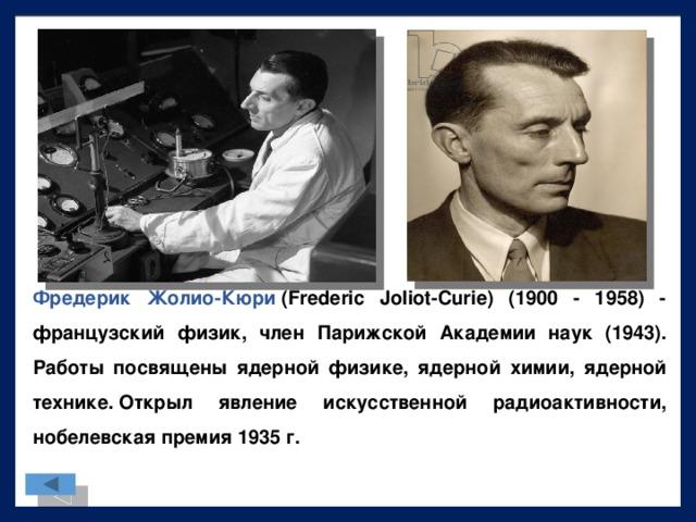 Фредерик Жолио-Кюри (Frederic Joliot-Curie) (1900 - 1958) - французский физик, член Парижской Академии наук (1943). Работы посвящены ядерной физике, ядерной химии, ядерной технике.Открыл явление искусственной радиоактивности, нобелевская премия 1935 г.