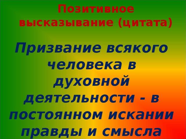 Позитивное высказывание (цитата) Призвание всякого человека в духовной деятельности - в постоянном искании правды и смысла жизни. Антон Чехов