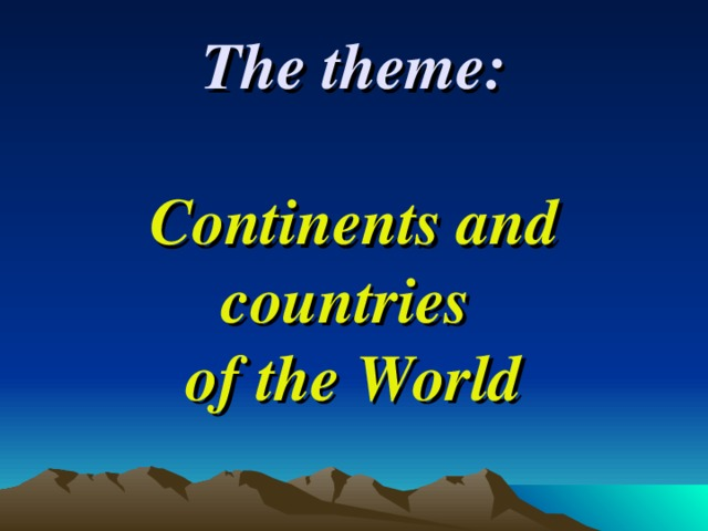 The theme:   Continents and countries  of the World
