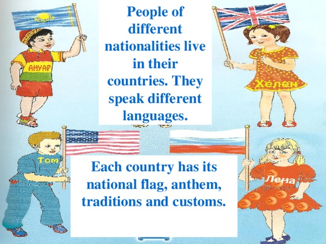 People of different nationalities live in their countries. They speak different languages. Each country has its national flag, anthem, traditions and customs.