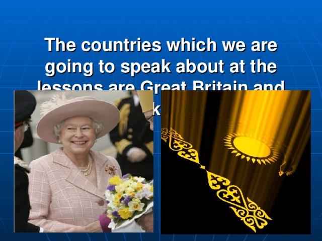 The countries which we are going to speak about at the lessons are Great Britain and Kazakhstan.